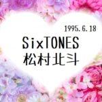 SixTONES 松村北斗(ジャニーズbirthday占い)☆vol.367